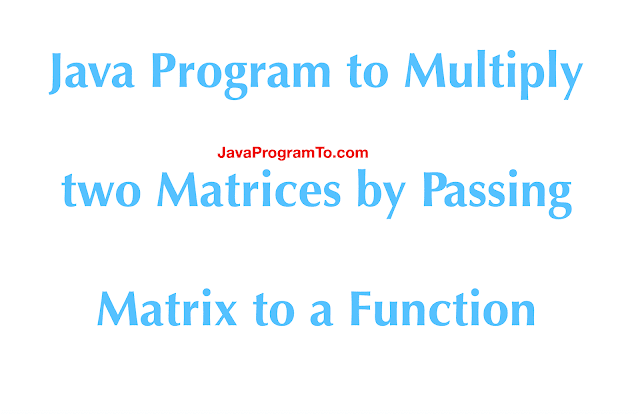 Java Program to Multiply two Matrices by Passing Matrix to a Function