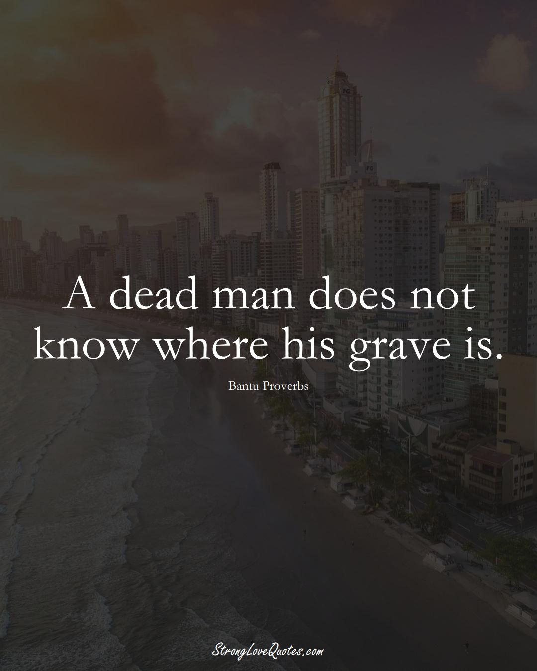 A dead man does not know where his grave is. (Bantu Sayings);  #aVarietyofCulturesSayings