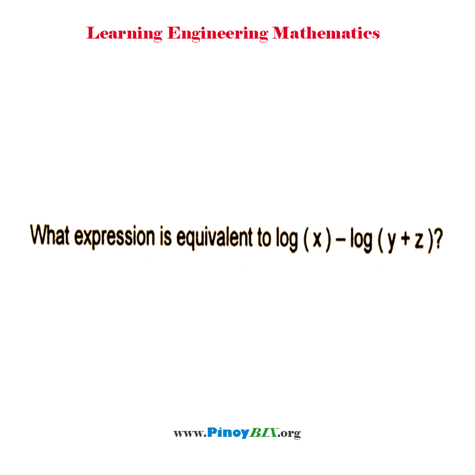 What expression is equivalent to log (x) – log (y + z)?