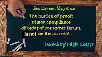 The burden of proof; of non compliance of order of consumer forum, is not on the accused.
