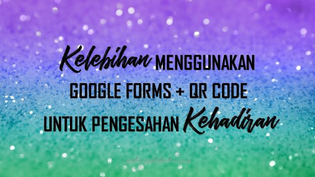 Kelebihan Penggunaan Google Forms + QR Code Untuk Kehadiran