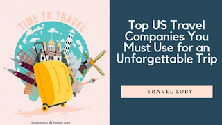 Top US Travel Companies You Must Use for an Unforgettable Trip