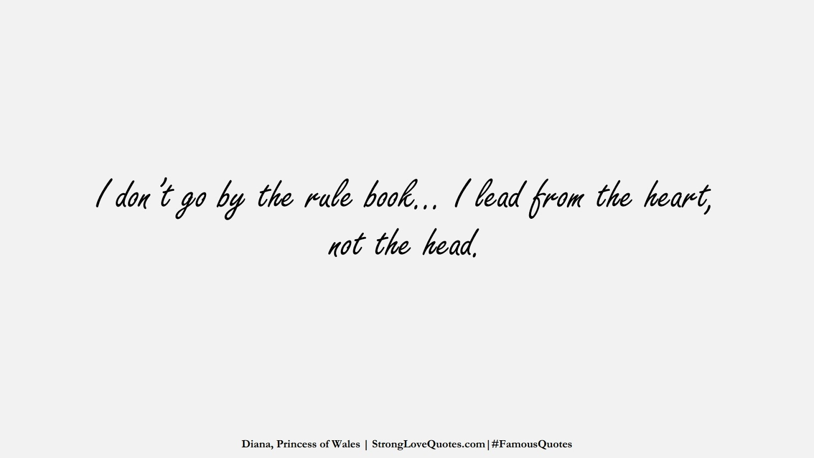 I don't go by the rule book… I lead from the heart, not the head. (Diana, Princess of Wales);  #FamousQuotes