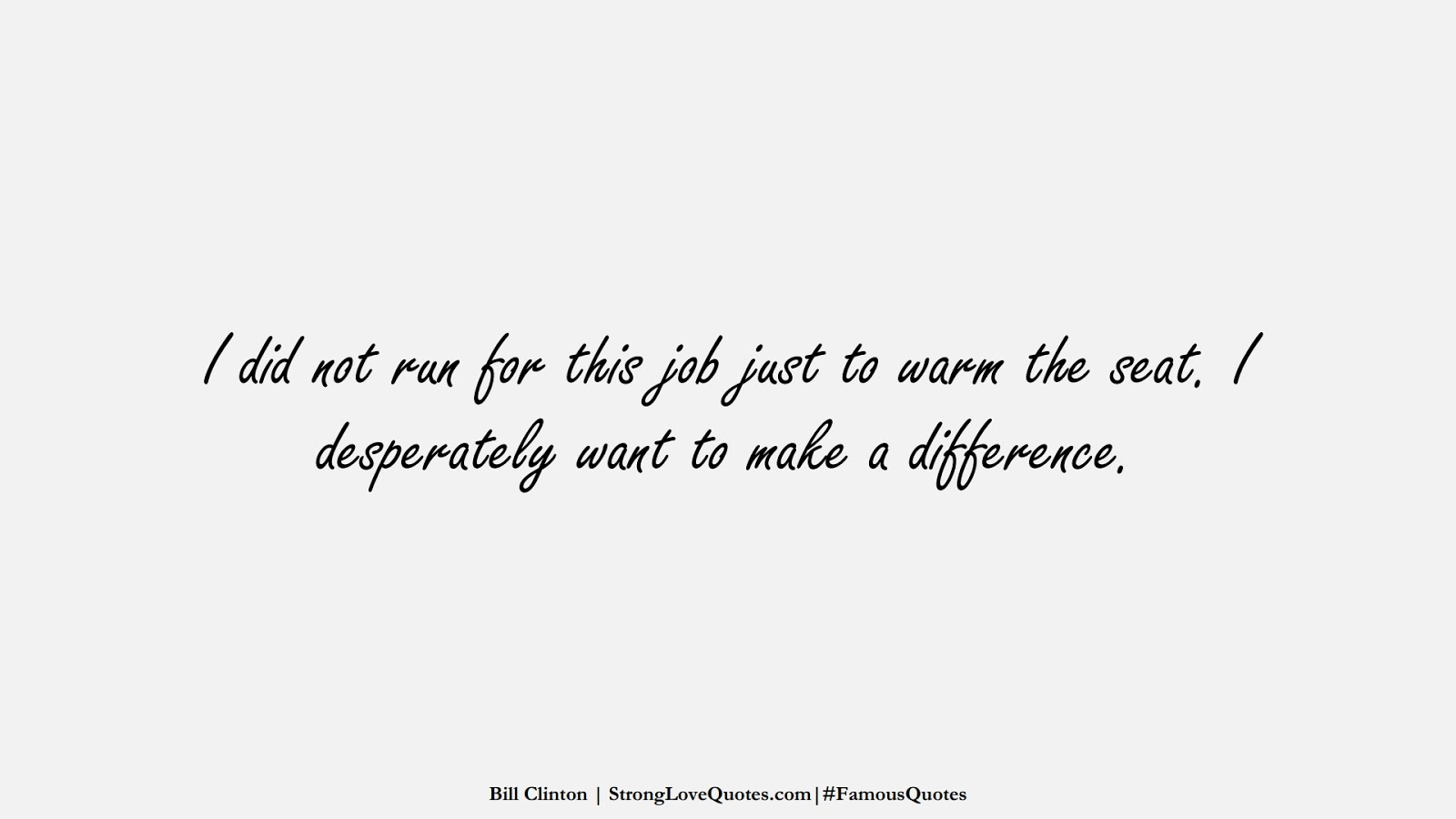 I did not run for this job just to warm the seat. I desperately want to make a difference. (Bill Clinton);  #FamousQuotes