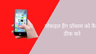 मोबाइल हैंग प्रॉब्लम को कैसे ठीक करे! चलिए जानते है।