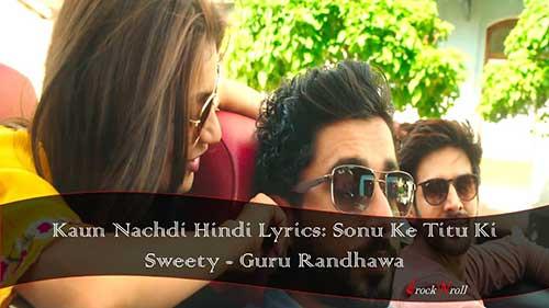 Kaun-Nachdi-Hindi-Lyrics-Sonu-Ke-Titu-Ki-Sweety-Guru-Randhawa