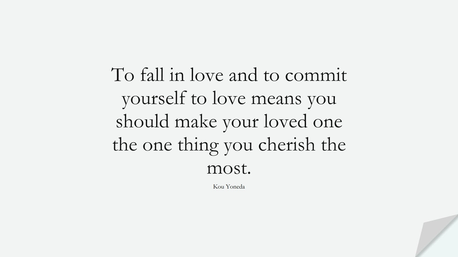 To fall in love and to commit yourself to love means you should make your loved one the one thing you cherish the most. (Kou Yoneda);  #LoveQuotes