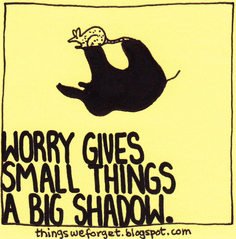 Things We Forget: 1032: Worry Gives Small Things A Big Shadow