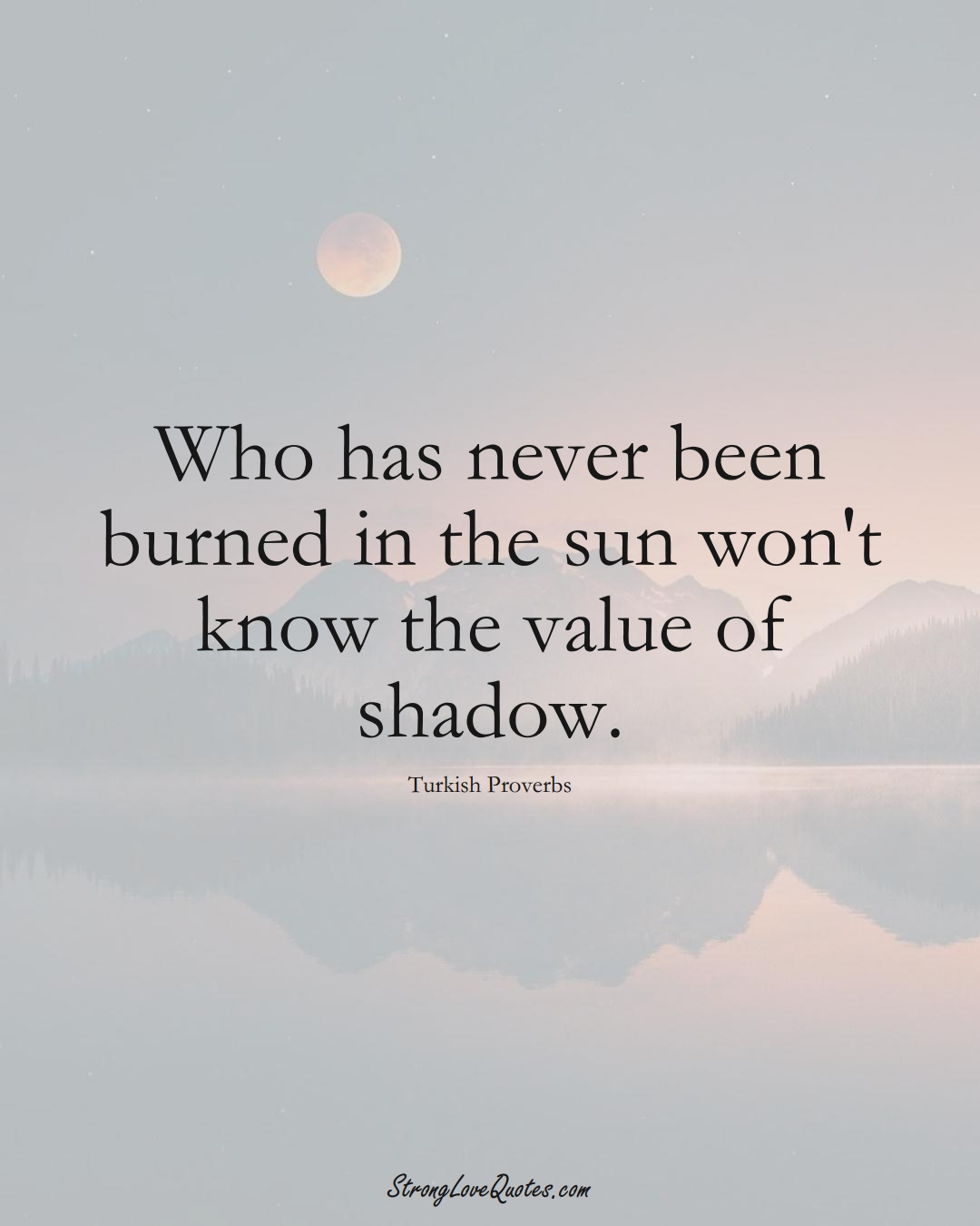 Who has never been burned in the sun won't know the value of shadow. (Turkish Sayings);  #MiddleEasternSayings