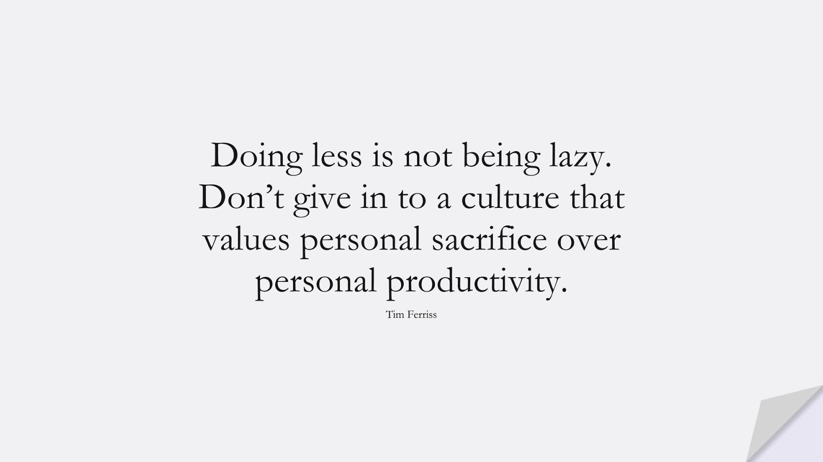 Doing less is not being lazy. Don't give in to a culture that values personal sacrifice over personal productivity. (Tim Ferriss);  #TimFerrissQuotes