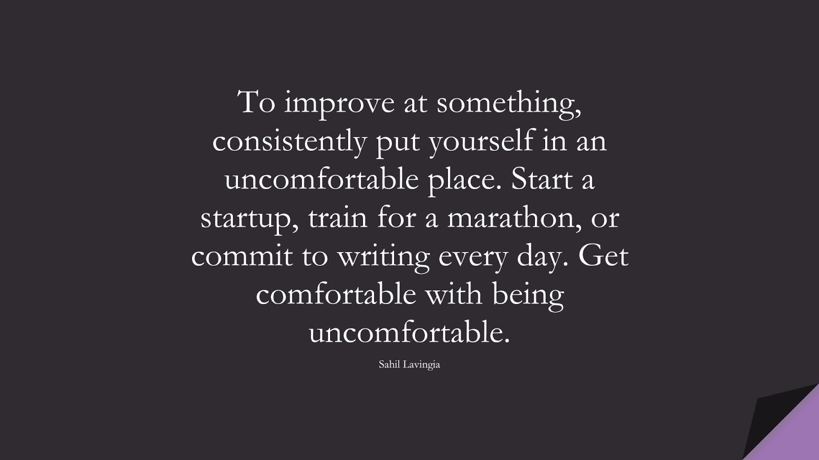To improve at something, consistently put yourself in an uncomfortable place. Start a startup, train for a marathon, or commit to writing every day. Get comfortable with being uncomfortable. (Sahil Lavingia);  #CourageQuotes