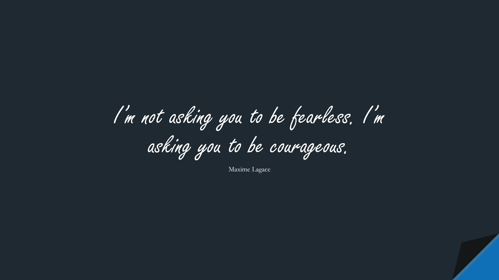 I'm not asking you to be fearless. I'm asking you to be courageous. (Maxime Lagace);  #StoicQuotes