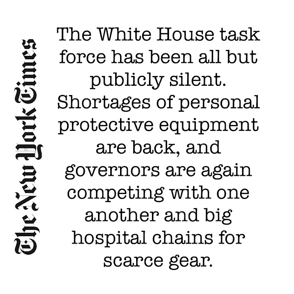 The White House task force has been all but publicly silent. Shortages of personal protective equipment are back, and governors are again competing with one another and big hospital chains for scarce gear. — The New York Times