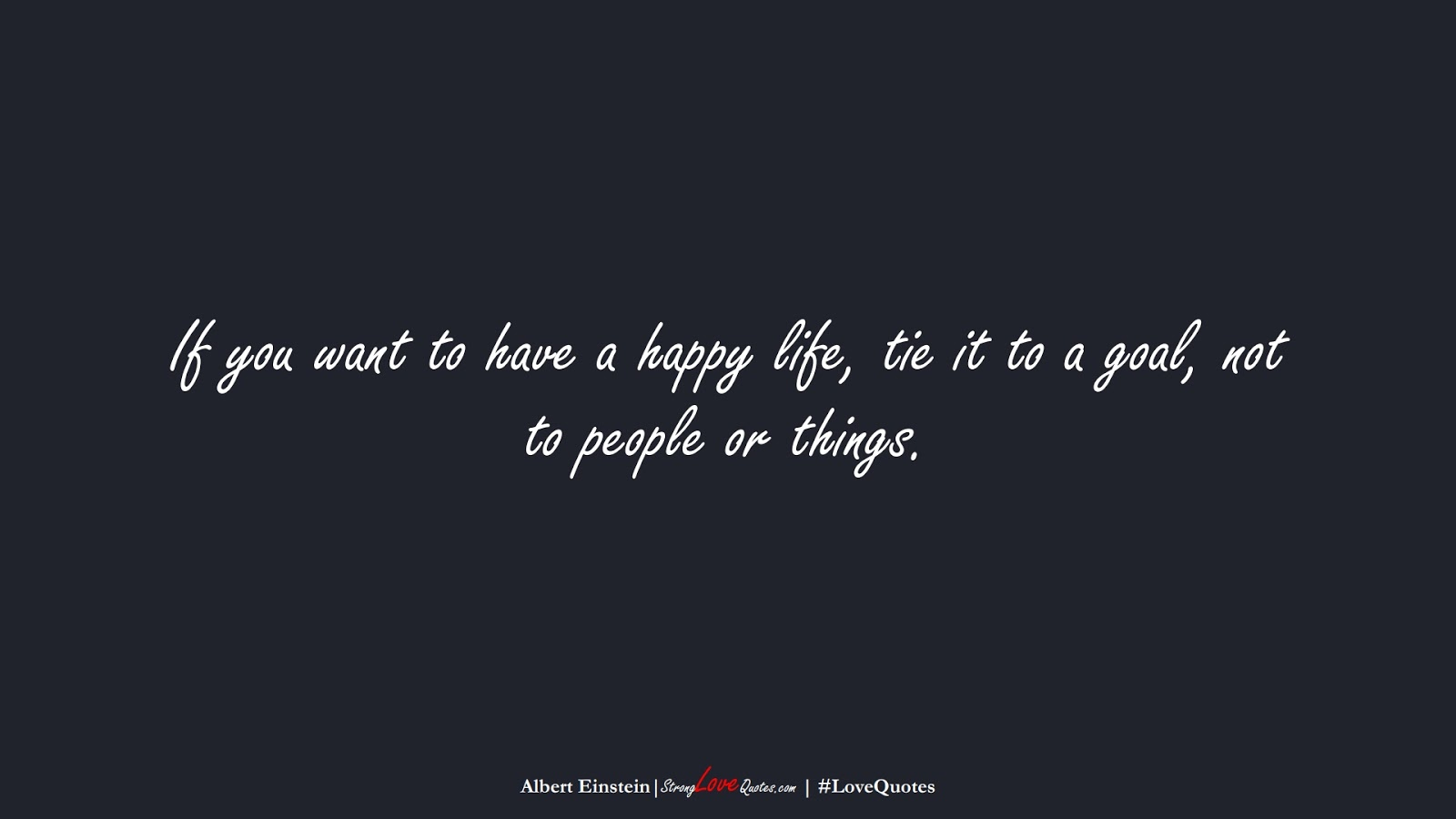 If you want to have a happy life, tie it to a goal, not to people or things. (Albert Einstein);  #LoveQuotes