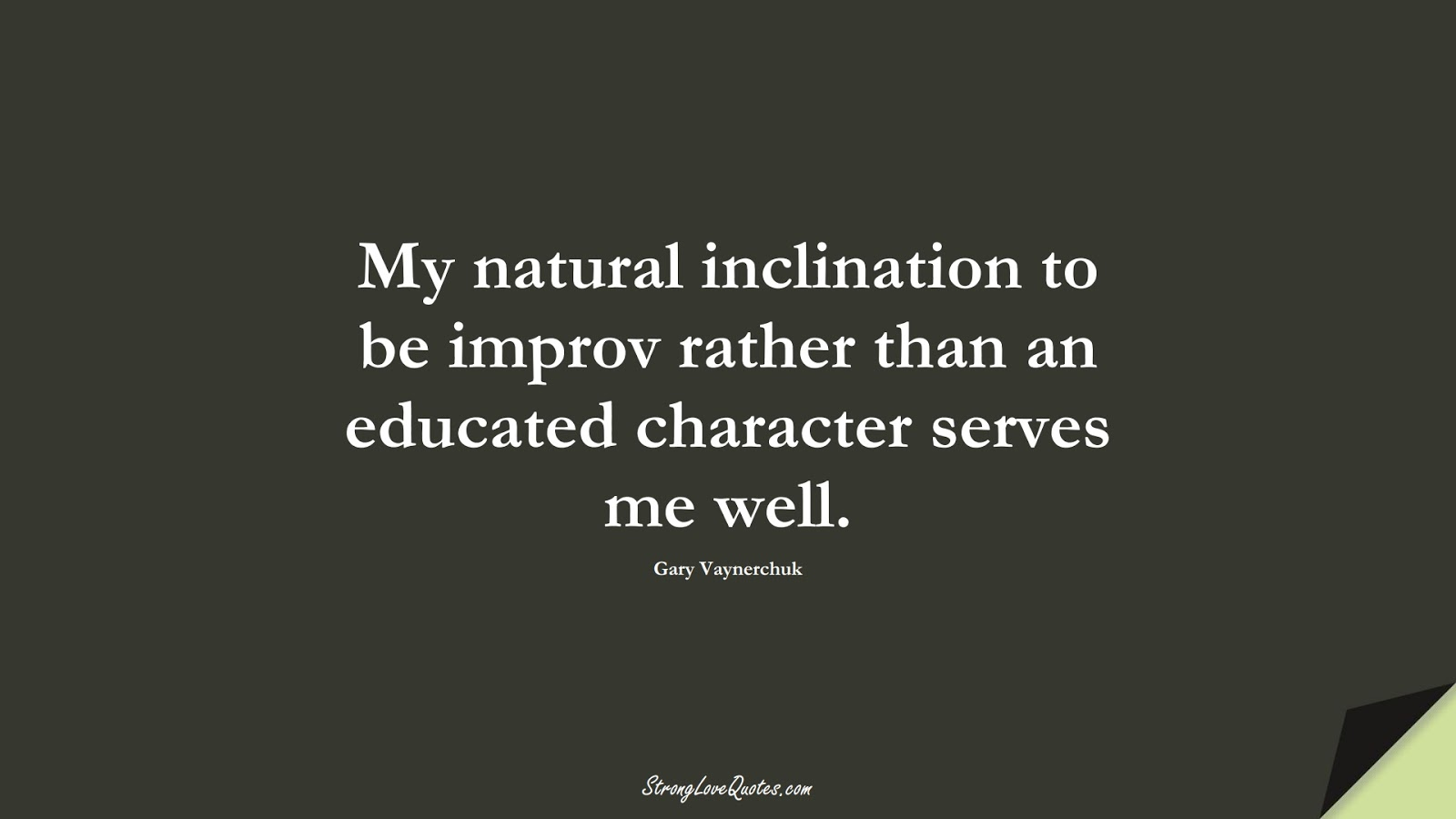 My natural inclination to be improv rather than an educated character serves me well. (Gary Vaynerchuk);  #EducationQuotes