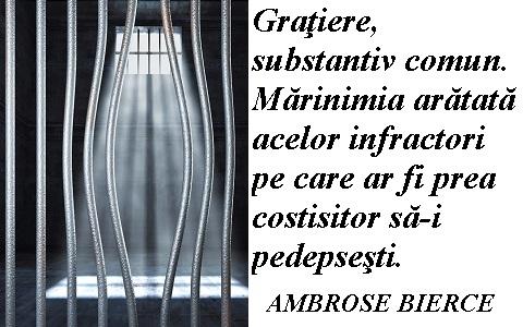 """""""Graţiere, substantiv comun. Mărinimia arătată acelor infractori pe care ar fi prea costisitor să-i pedepseşti.""""  Ambrose Bierce"""