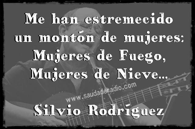 """"""" Me han estremecido un montón de mujeres, mujeres de fuego, mujeres de nieve."""" Silvio Rodríguez"""