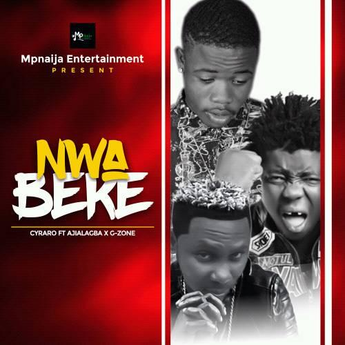 MUSIC:CYRARO – NWABEKE FT. AJIALAGBA & G-ZONE