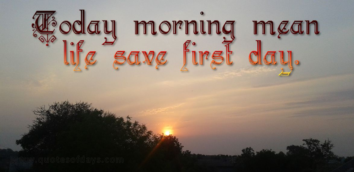 Today morning mean life save first day.