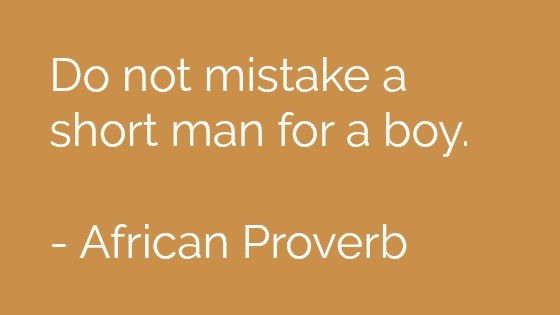 Do not mistake a short man for a boy. African Proverb