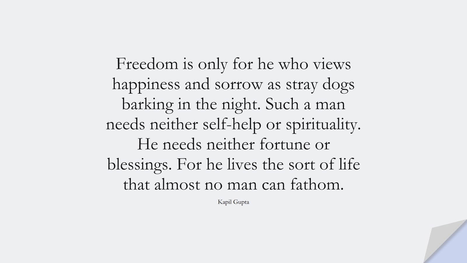 Freedom is only for he who views happiness and sorrow as stray dogs barking in the night. Such a man needs neither self-help or spirituality. He needs neither fortune or blessings. For he lives the sort of life that almost no man can fathom. (Kapil Gupta);  #CalmQuotes