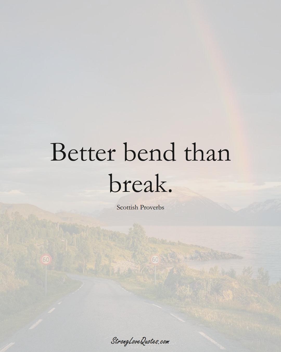 Better bend than break. (Scottish Sayings);  #EuropeanSayings