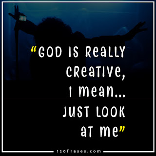 God is really creative , I mean ..just look at me.