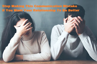 Stop Making This Communication Mistake If You Want Your Relationship To Be Better