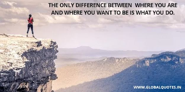The only difference between where you are and where you want to be is what you do.