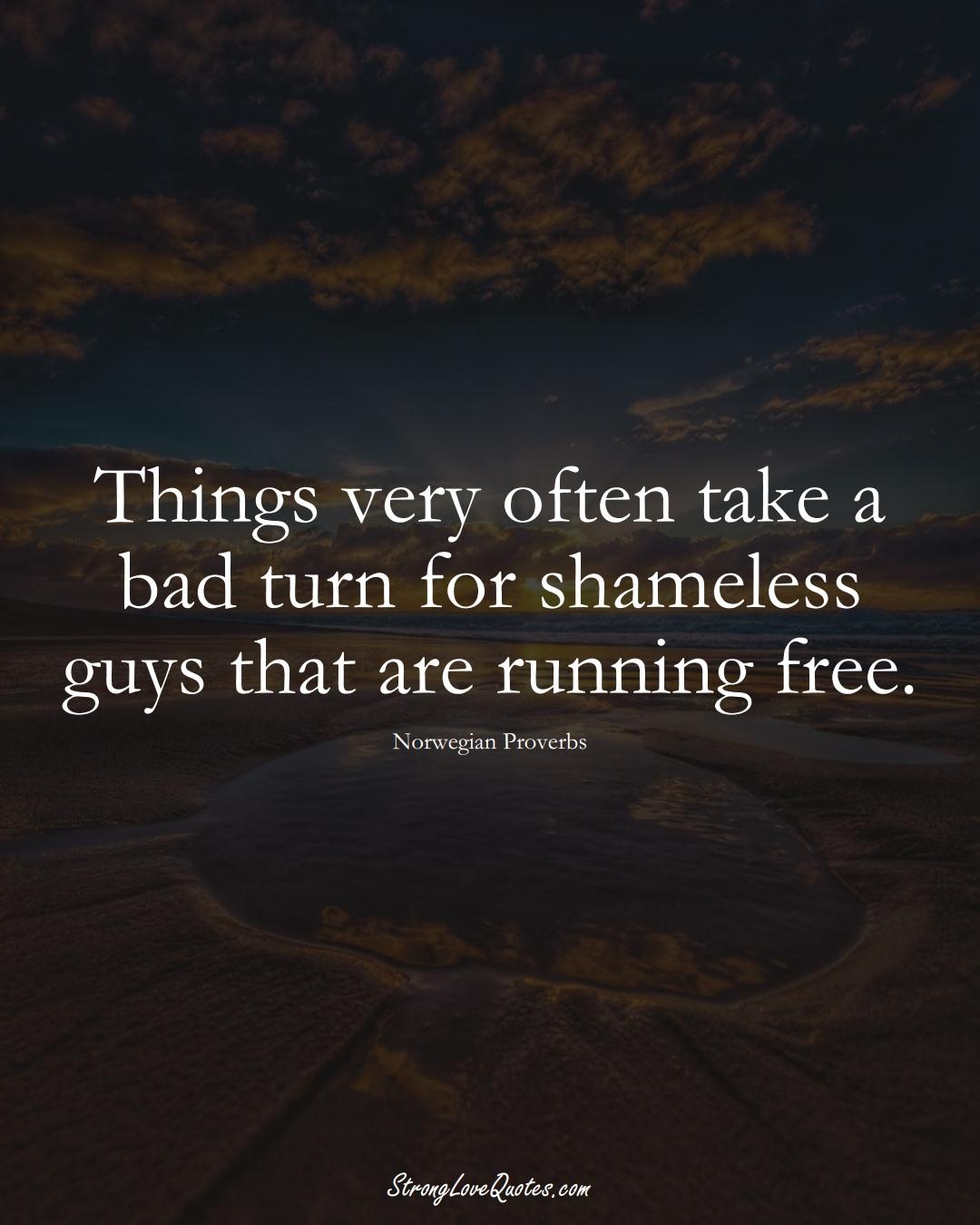 Things very often take a bad turn for shameless guys that are running free. (Norwegian Sayings);  #EuropeanSayings