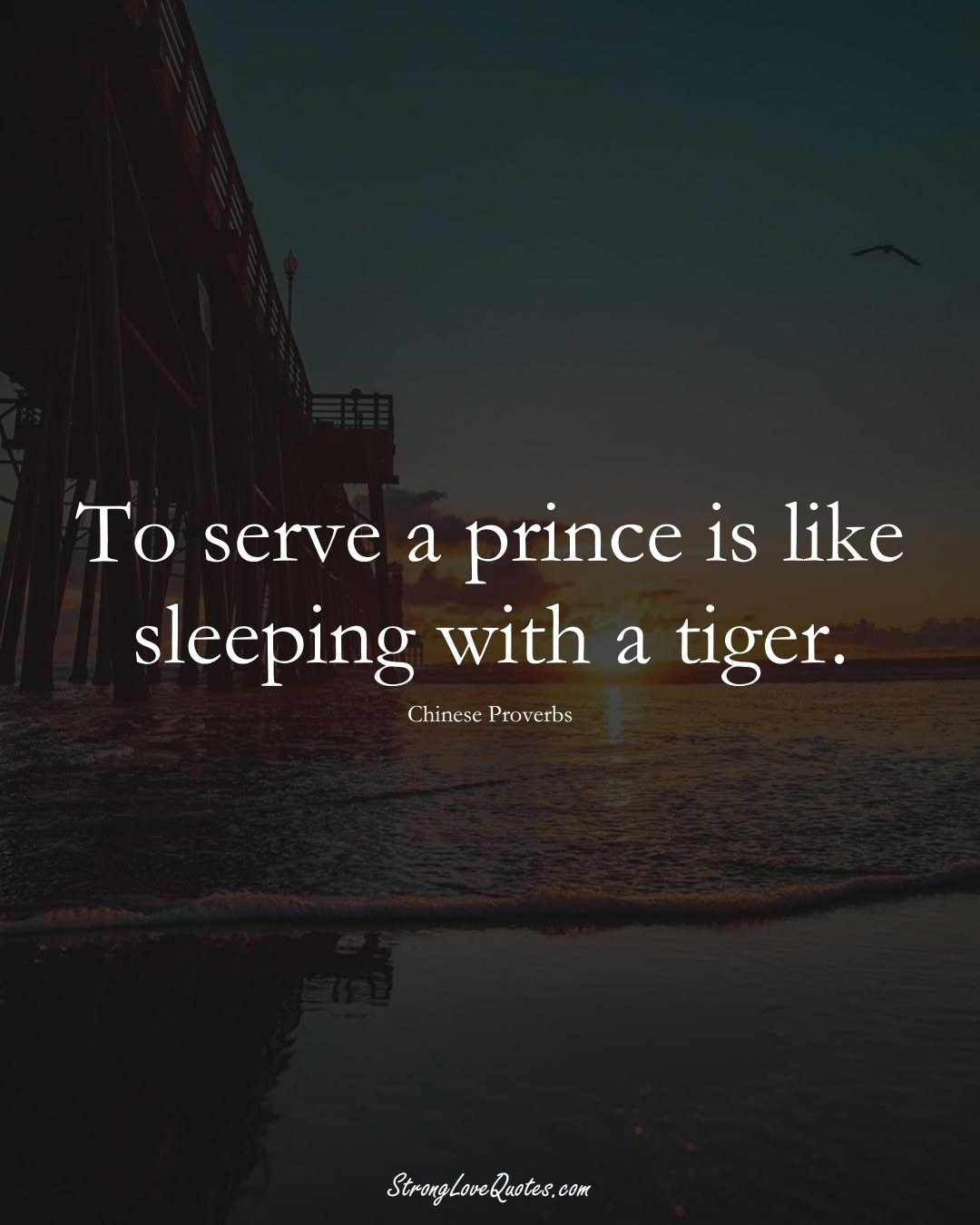 To serve a prince is like sleeping with a tiger. (Chinese Sayings);  #AsianSayings