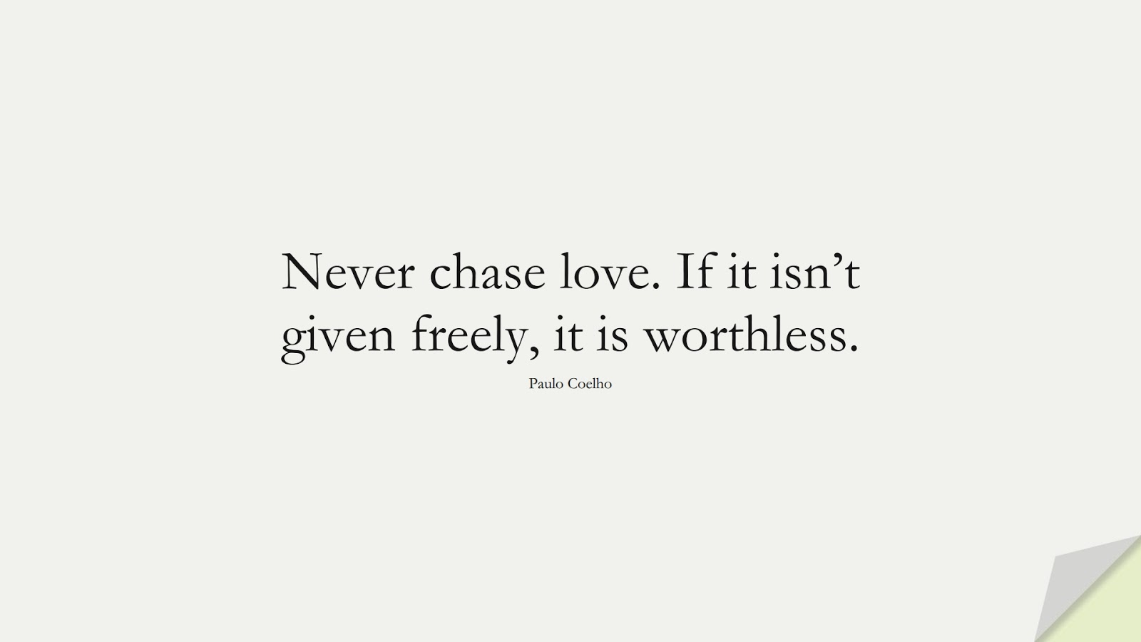 Never chase love. If it isn't given freely, it is worthless. (Paulo Coelho);  #BestQuotes