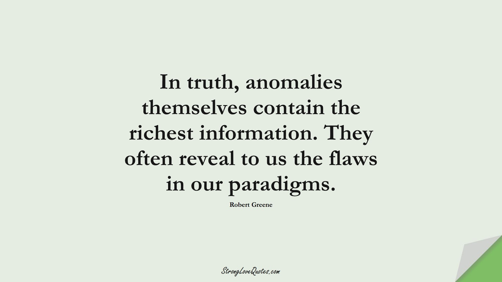 In truth, anomalies themselves contain the richest information. They often reveal to us the flaws in our paradigms. (Robert Greene);  #LearningQuotes