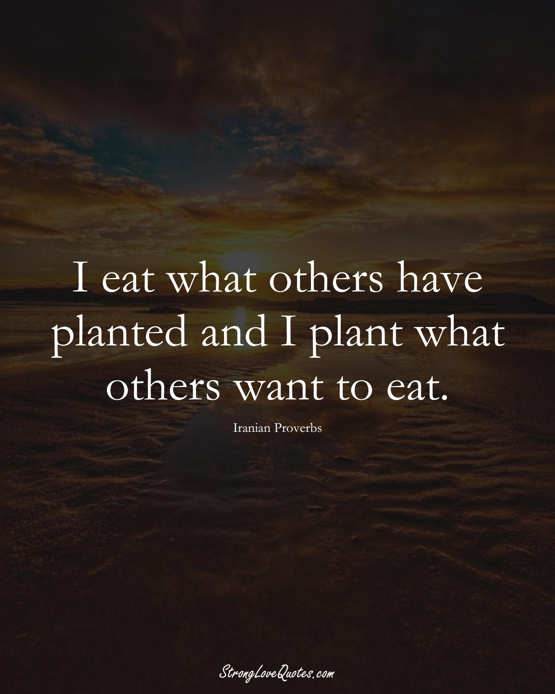 I eat what others have planted and I plant what others want to eat. (Iranian Sayings);  #MiddleEasternSayings