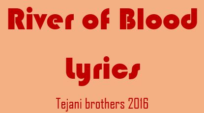 lyrics of river of blood tejani bros 2016
