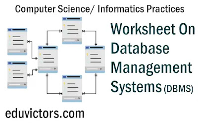 Worksheet on Database Management Systems - Class 10 / Class 11/Class 12 - Information Technology /Computer Science / Informatics Practices