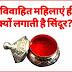 हिंदू धर्म में विवाहित महिलाएं अपने मांग में क्यों लगाती है सिंदूर, जानिए कारण