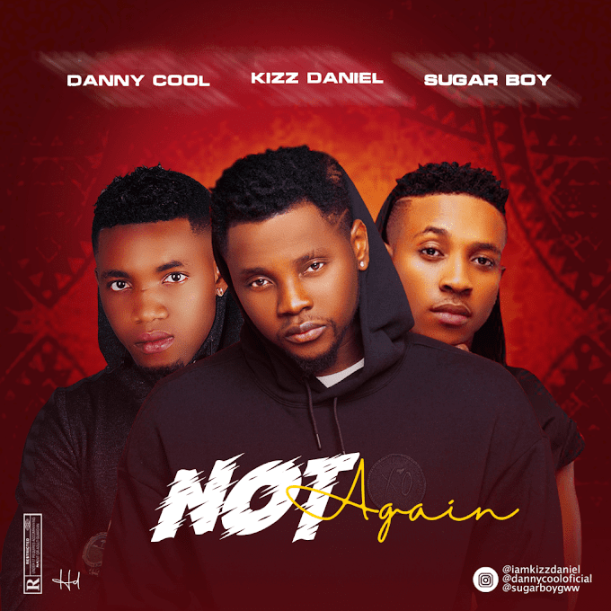 [Music] Dannycool ft Kizz Daniel & Sugarboy – Not Again.mp3