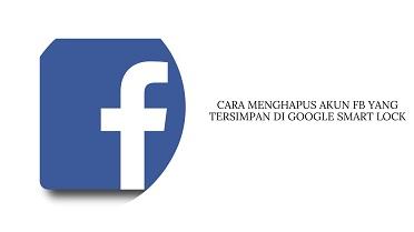 Cara Menghapus Akun FB yang Tersimpan di Google Smart Lock