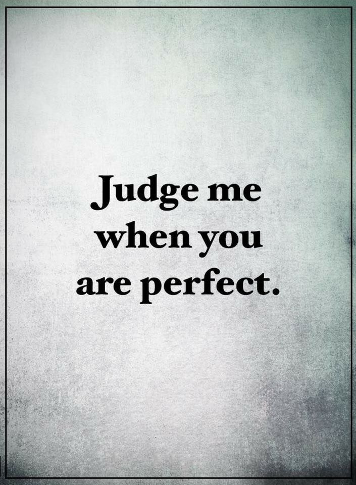 You qualify for judging others when you yourself become ...