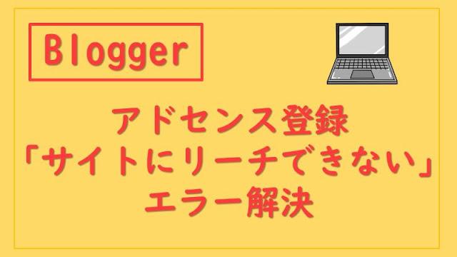 【Blogger】アドセンス登録時のサイトにリーチできませんエラー解決