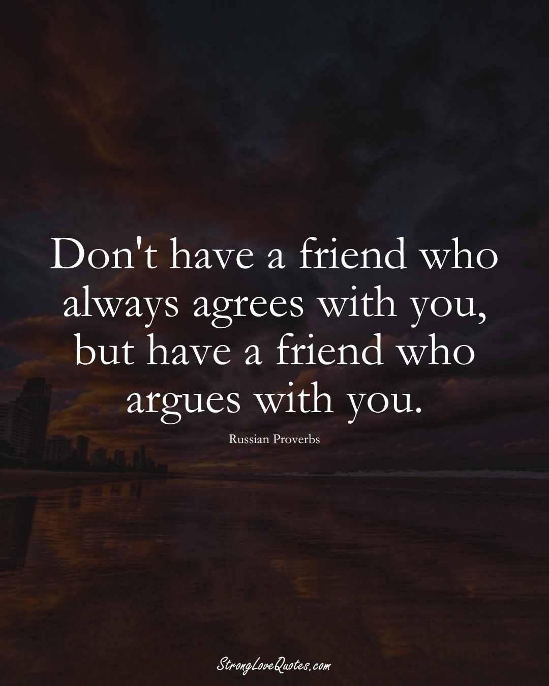 Don't have a friend who always agrees with you, but have a friend who argues with you. (Russian Sayings);  #AsianSayings