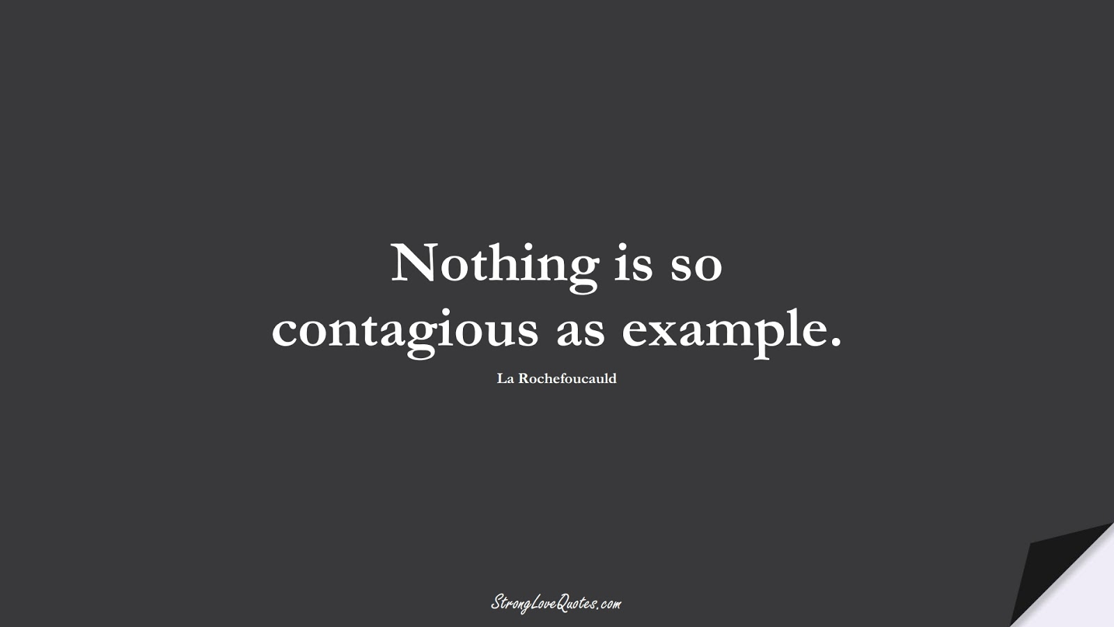 Nothing is so contagious as example. (La Rochefoucauld);  #EducationQuotes