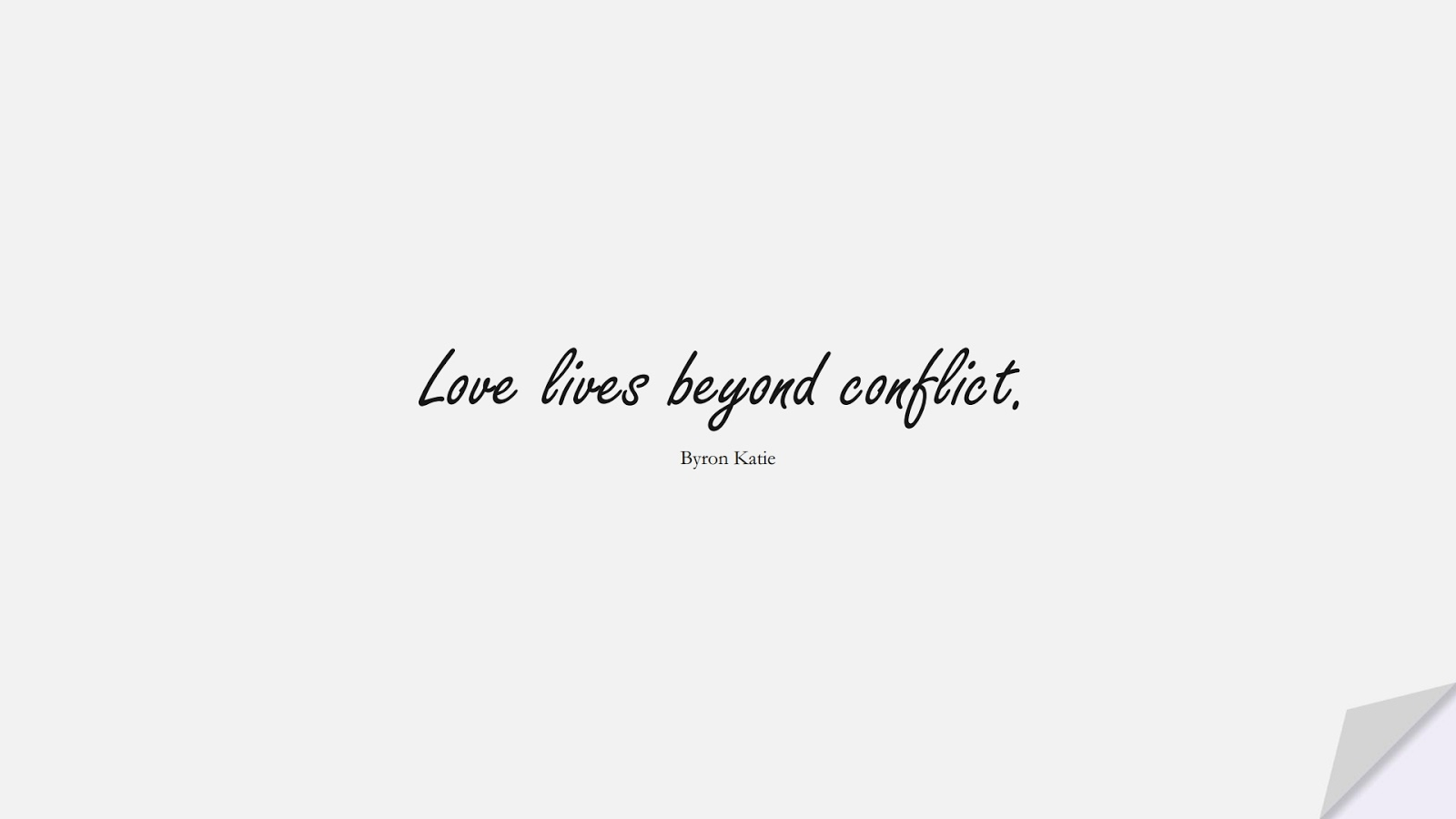 Love lives beyond conflict. (Byron Katie);  #LoveQuotes