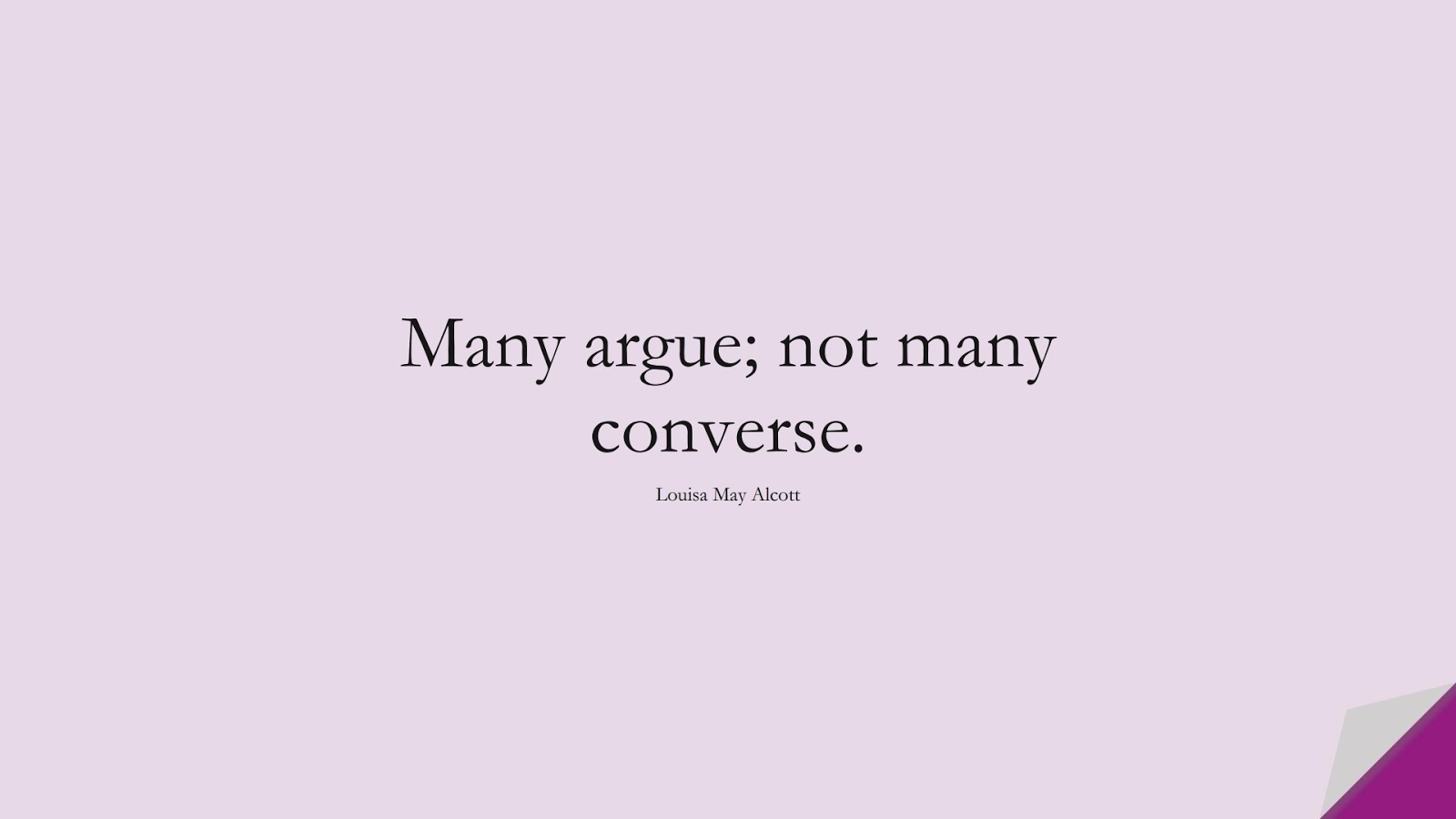 Many argue; not many converse. (Louisa May Alcott);  #RelationshipQuotes