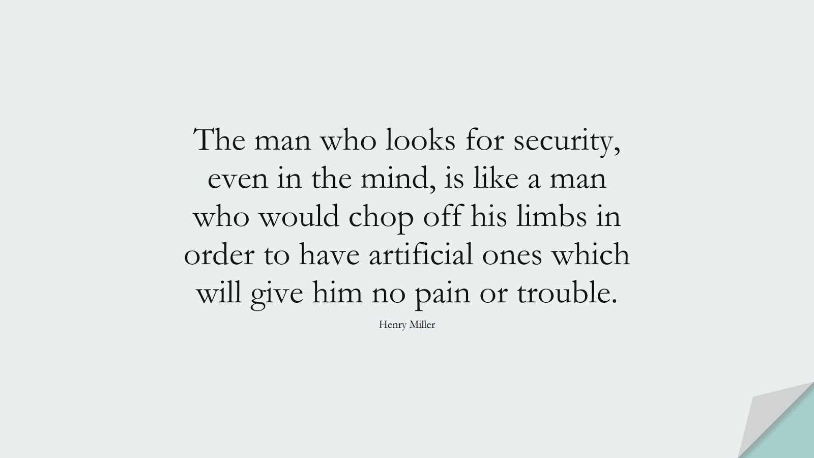 The man who looks for security, even in the mind, is like a man who would chop off his limbs in order to have artificial ones which will give him no pain or trouble. (Henry Miller);  #ChangeQuotes