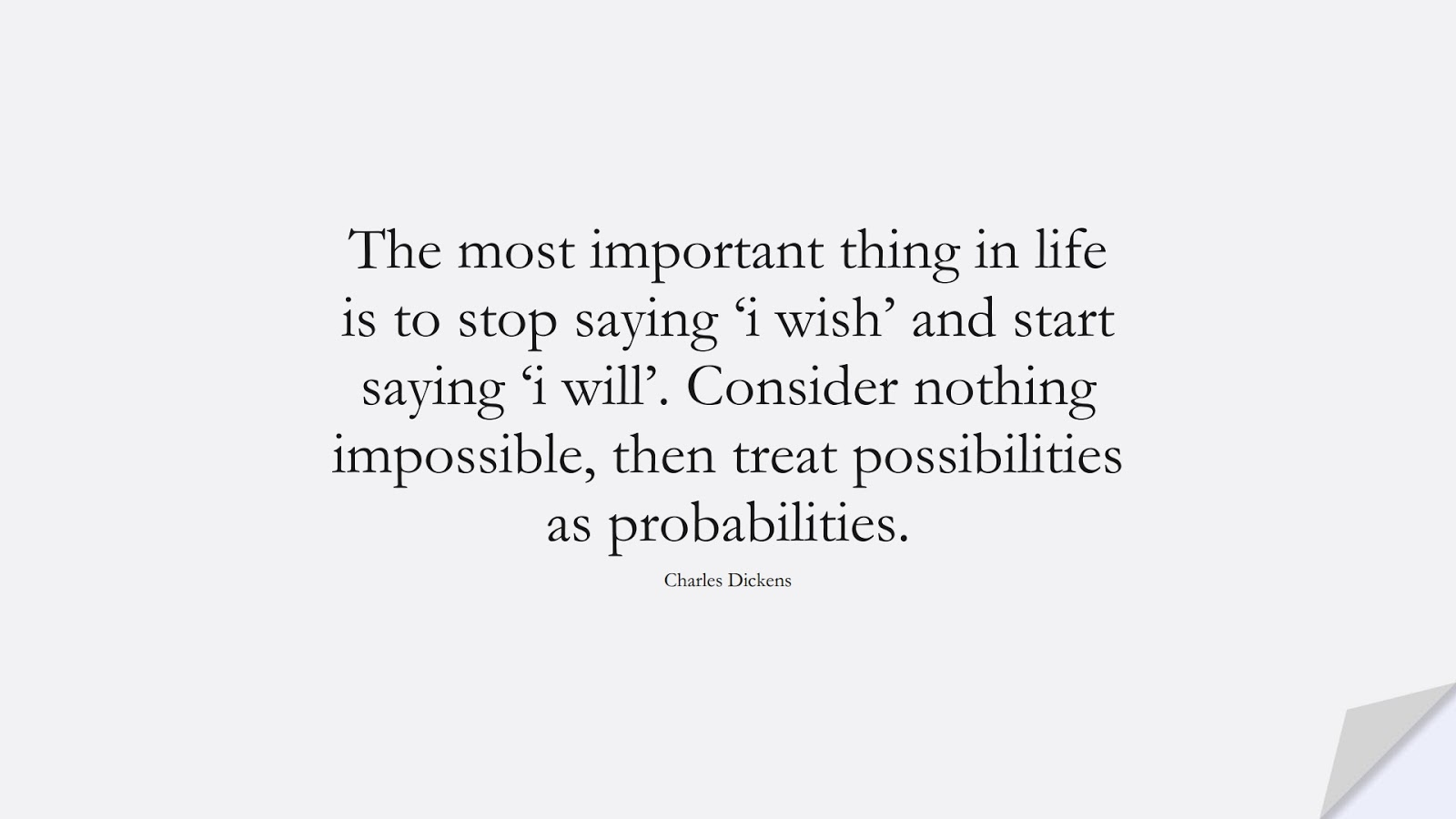 The most important thing in life is to stop saying 'i wish' and start saying 'i will'. Consider nothing impossible, then treat possibilities as probabilities. (Charles Dickens);  #EncouragingQuotes