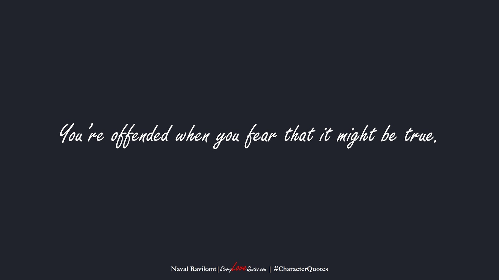 You're offended when you fear that it might be true. (Naval Ravikant);  #CharacterQuotes