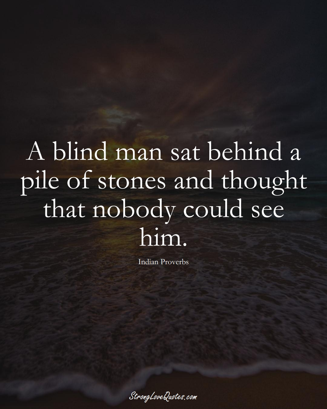 A blind man sat behind a pile of stones and thought that nobody could see him. (Indian Sayings);  #AsianSayings