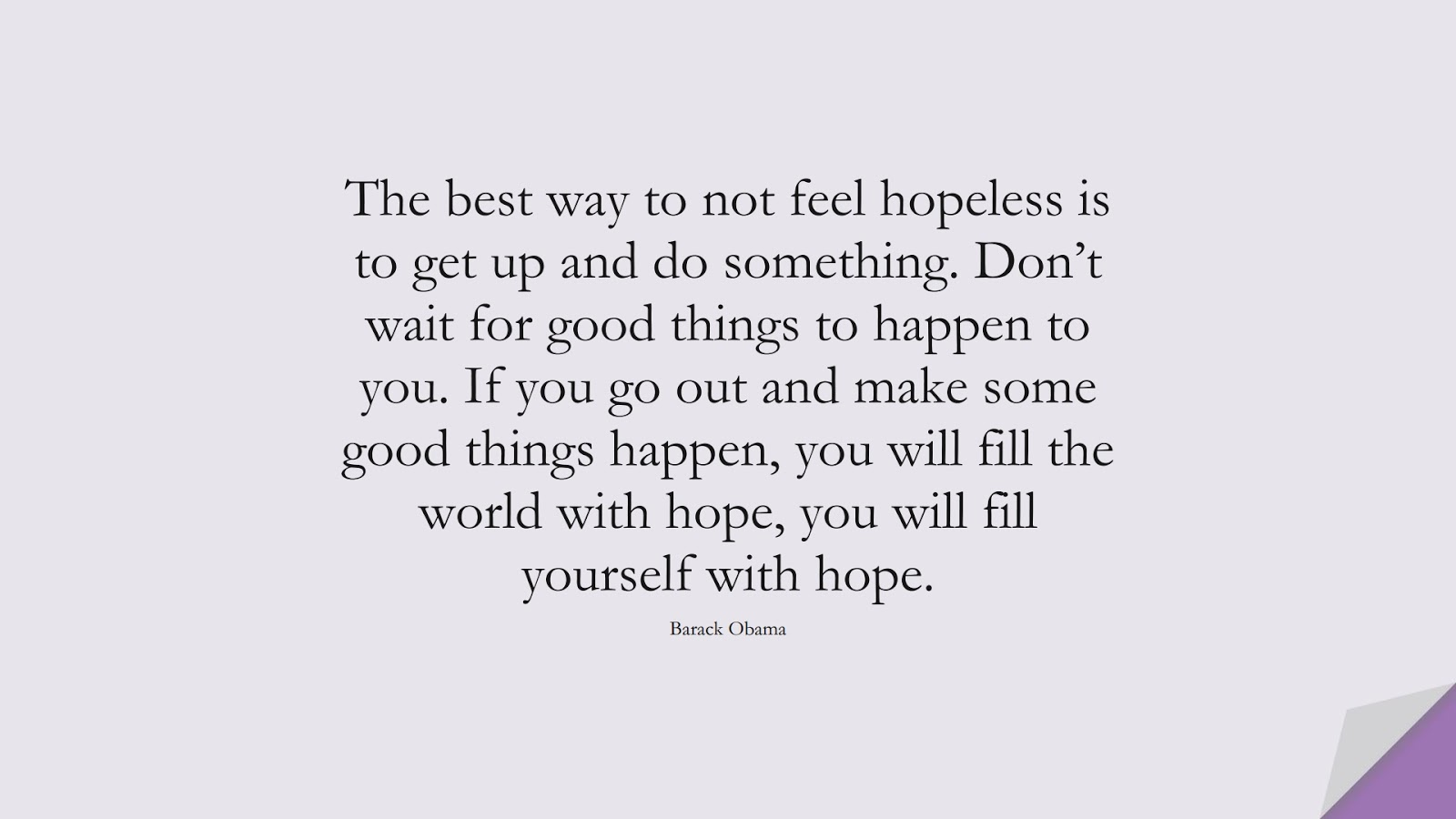 The best way to not feel hopeless is to get up and do something. Don't wait for good things to happen to you. If you go out and make some good things happen, you will fill the world with hope, you will fill yourself with hope. (Barack Obama);  #HardWorkQuotes